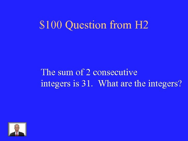 $100 Question from H 2 The sum of 2 consecutive integers is 31. What