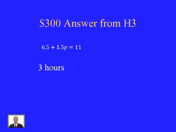 $300 Answer from H 3 3 hours
