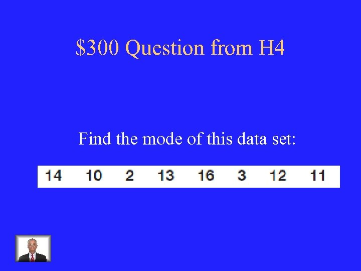 $300 Question from H 4 Find the mode of this data set: