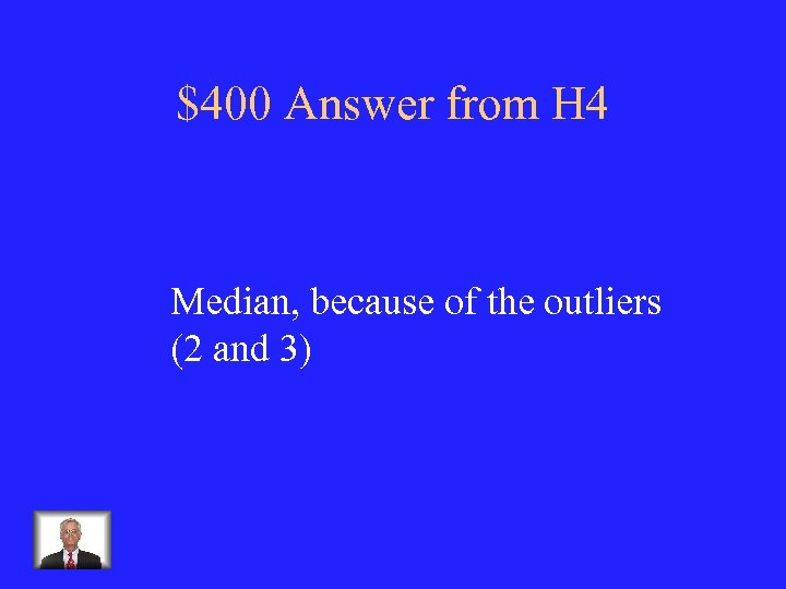 $400 Answer from H 4 Median, because of the outliers (2 and 3)