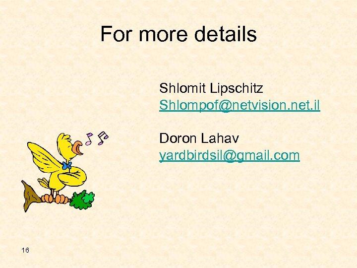 For more details Shlomit Lipschitz Shlompof@netvision. net. il Doron Lahav yardbirdsil@gmail. com 16