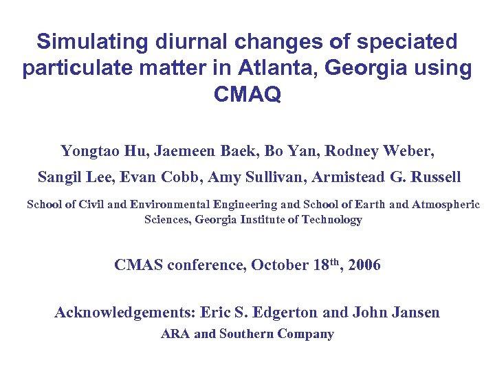 Simulating diurnal changes of speciated particulate matter in Atlanta, Georgia using CMAQ Yongtao Hu,