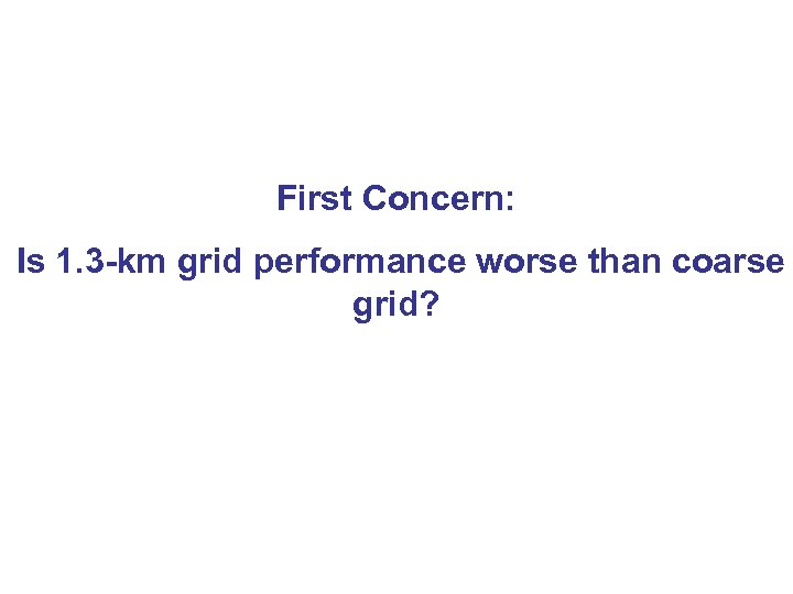 First Concern: Is 1. 3 -km grid performance worse than coarse grid?
