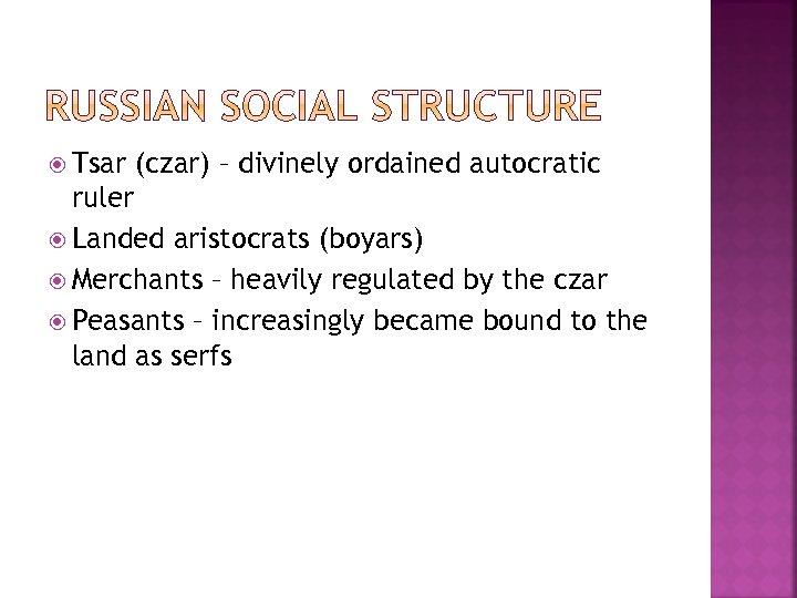 Tsar (czar) – divinely ordained autocratic ruler Landed aristocrats (boyars) Merchants – heavily