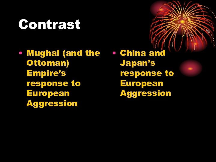 Contrast • Mughal (and the Ottoman) Empire's response to European Aggression • China and