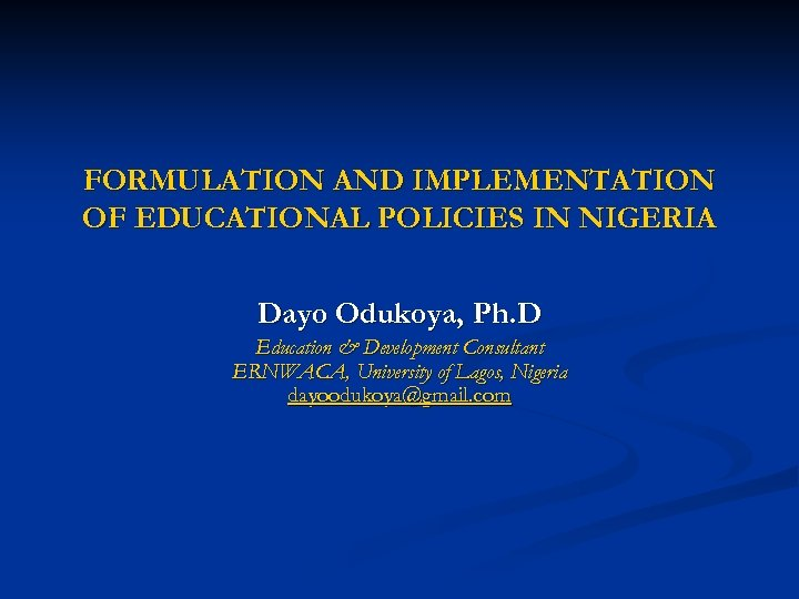 FORMULATION AND IMPLEMENTATION OF EDUCATIONAL POLICIES IN NIGERIA Dayo Odukoya, Ph. D Education &