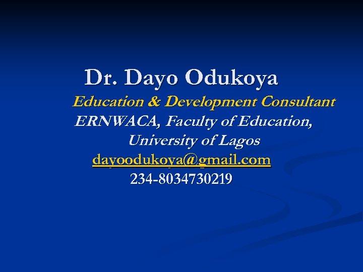 Dr. Dayo Odukoya Education & Development Consultant ERNWACA, Faculty of Education, University of Lagos