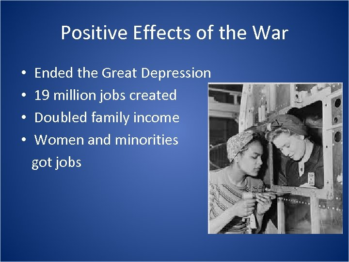 Positive Effects of the War • • Ended the Great Depression 19 million jobs