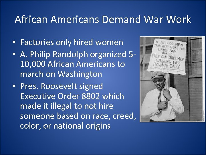 African Americans Demand War Work • Factories only hired women • A. Philip Randolph