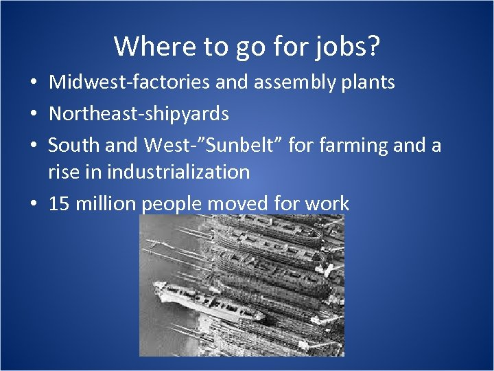 Where to go for jobs? • Midwest-factories and assembly plants • Northeast-shipyards • South