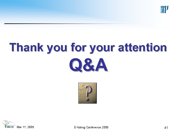 Thank you for your attention Q&A Mar 17, 2005 E-Voting Conference 2005 41