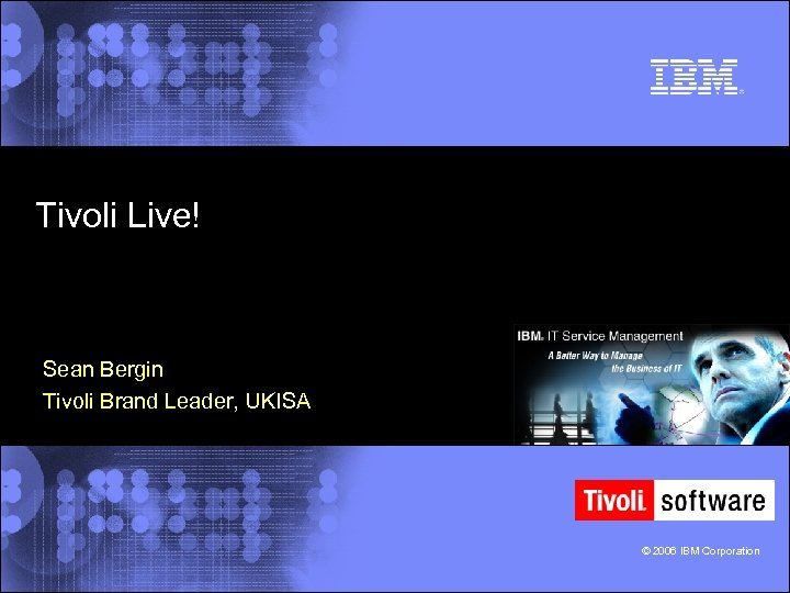 Tivoli Live! Sean Bergin Tivoli Brand Leader, UKISA © 2006 IBM Corporation