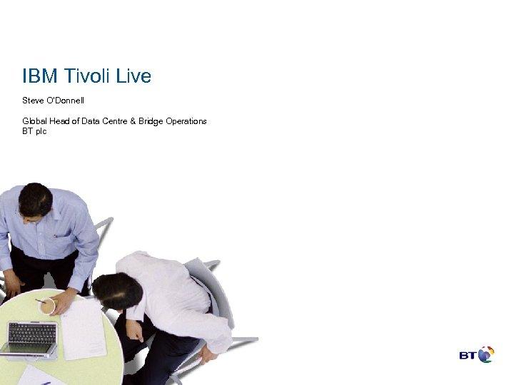 IBM Tivoli Live Steve O'Donnell Global Head of Data Centre & Bridge Operations BT