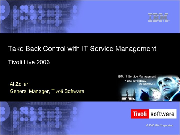 Take Back Control with IT Service Management Tivoli Live 2006 Al Zollar General Manager,