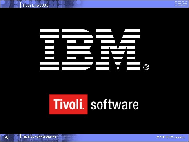 Tivoli Live 2006 50 IBM IT Service Management © 2006 IBM Corporation
