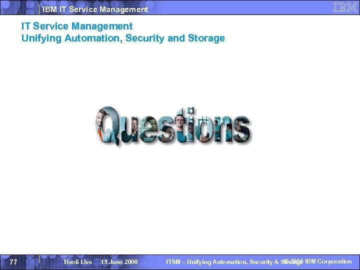 IBM IT Service Management Unifying Automation, Security and Storage 77 Tivoli Live 15 June
