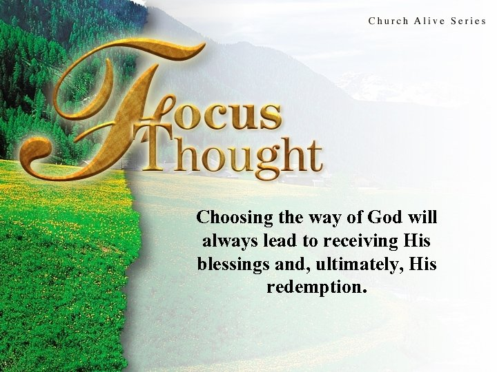 Focus Thought Choosing the way of God will always lead to receiving His blessings
