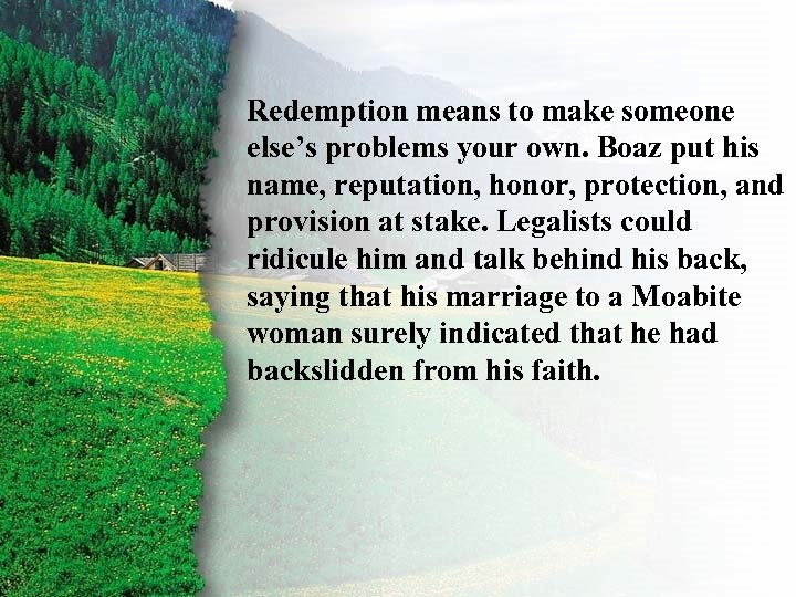 II. Redemption means to make someone Ruth's Redemption E else's problems your own. Boaz
