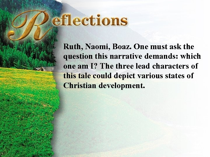 Reflections Ruth, Naomi, Boaz. One must ask the question this narrative demands: which one