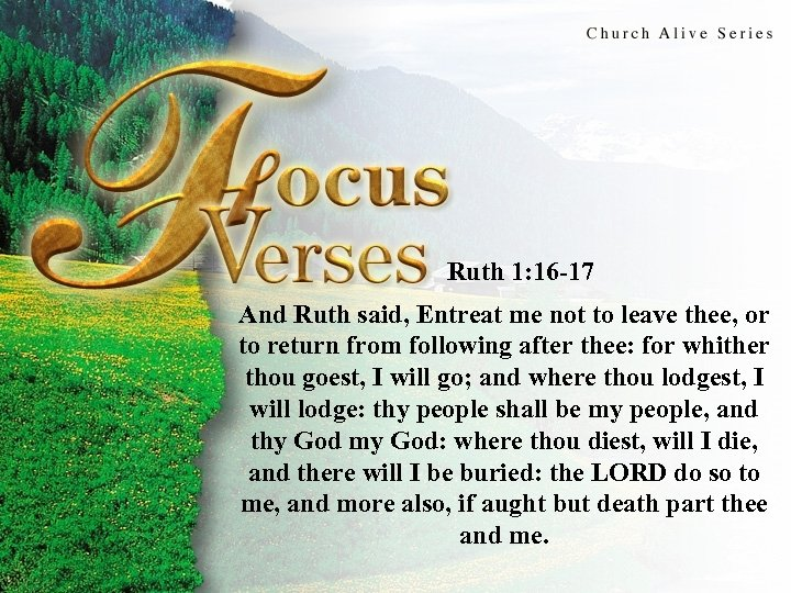 Focus Verses Ruth 1: 16 -17 And Ruth said, Entreat me not to leave
