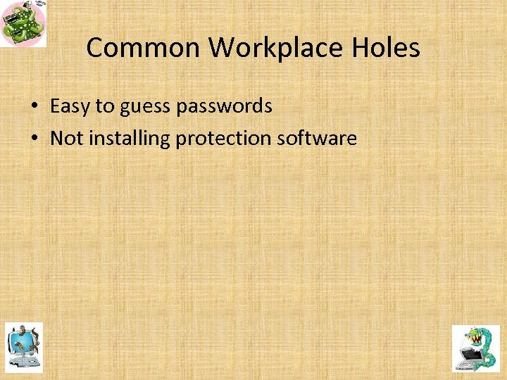 Common Workplace Holes • Easy to guess passwords • Not installing protection software