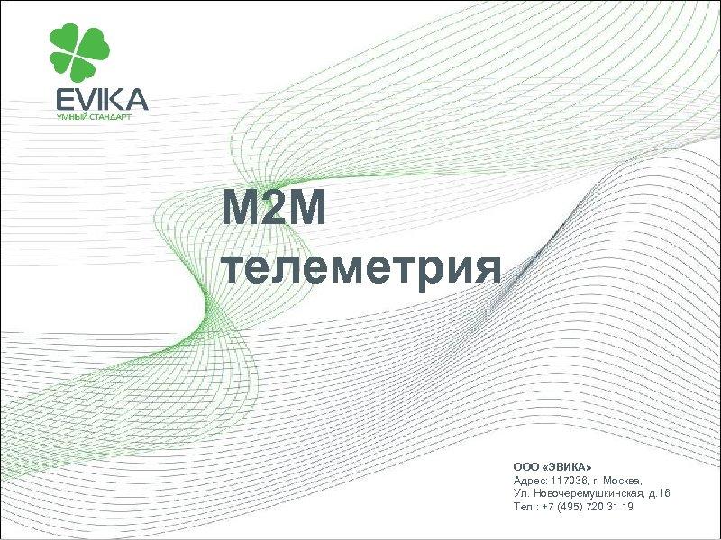 М 2 М телеметрия ООО «ЭВИКА» Адрес: 117036, г. Москва, Ул. Новочеремушкинская, д. 16
