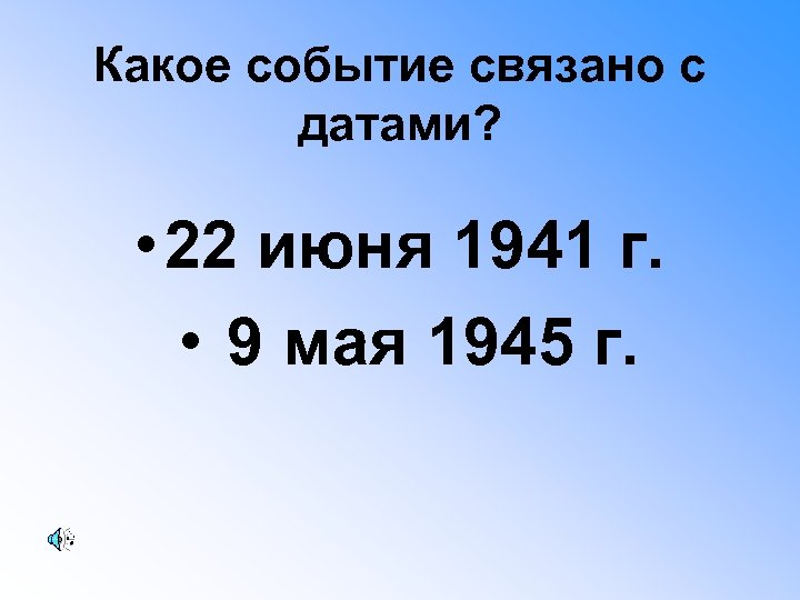 Какое событие связано с датами? • 22 июня 1941 г. • 9 мая 1945