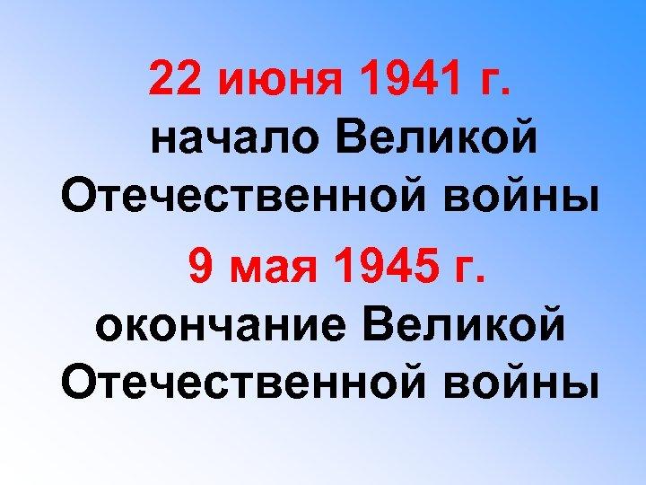 22 июня 1941 г. начало Великой Отечественной войны 9 мая 1945 г. окончание Великой