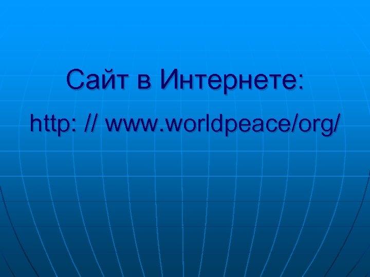 Сайт в Интернете: http: // www. worldpeace/org/