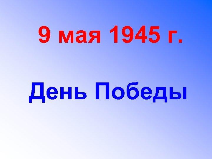 9 мая 1945 г. День Победы