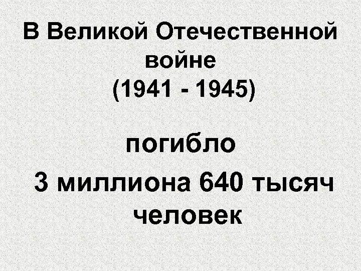 В Великой Отечественной войне (1941 - 1945) погибло 3 миллиона 640 тысяч человек