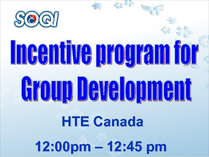 HTE Canada 12: 00 pm – 12: 45 pm