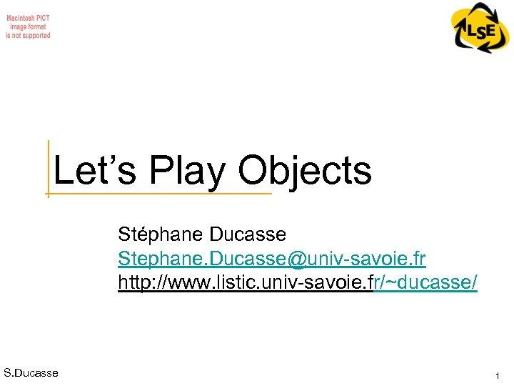 Let's Play Objects Stéphane Ducasse Stephane. Ducasse@univ-savoie. fr http: //www. listic. univ-savoie. fr/~ducasse/ S.