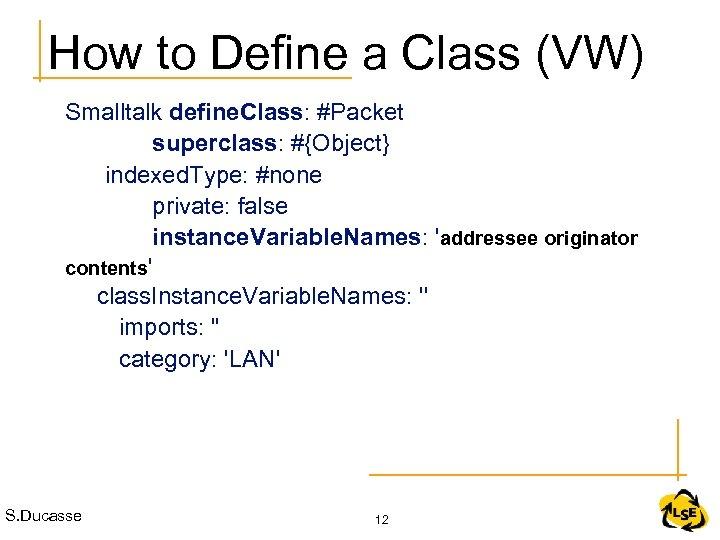 How to Define a Class (VW) Smalltalk define. Class: #Packet superclass: #{Object} indexed. Type: