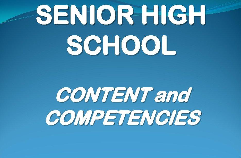 SENIOR HIGH SCHOOL CONTENT and COMPETENCIES