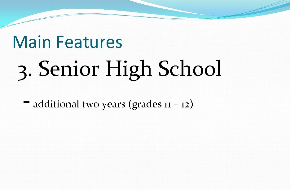 Main Features 3. Senior High School - additional two years (grades 11 – 12)