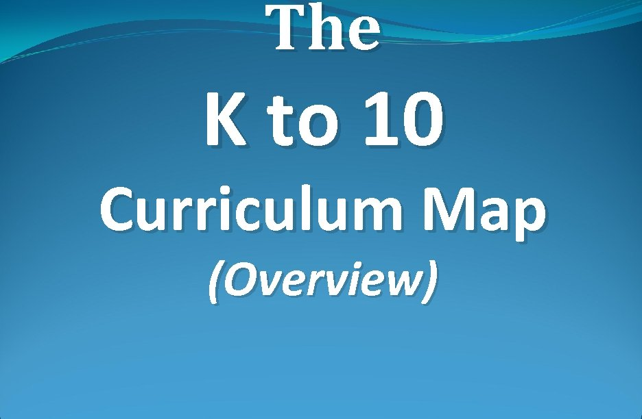 The K to 10 Curriculum Map (Overview)
