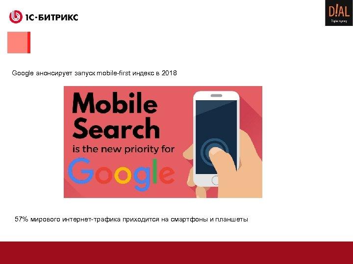 Google анонсирует запуск mobile-first индекс в 2018 57% мирового интернет-трафика приходится на смартфоны и