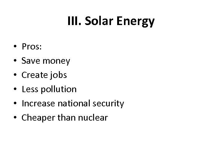 III. Solar Energy • • • Pros: Save money Create jobs Less pollution Increase