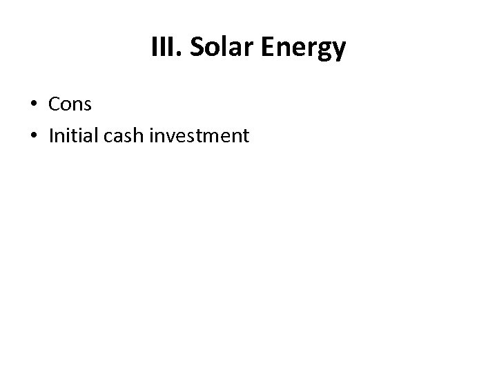 III. Solar Energy • Cons • Initial cash investment