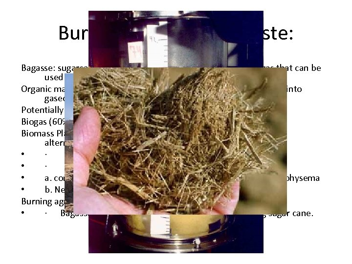 Burning Agriculture Waste: Bagasse: sugarcane residue- low oxygen burning produces a gas that can