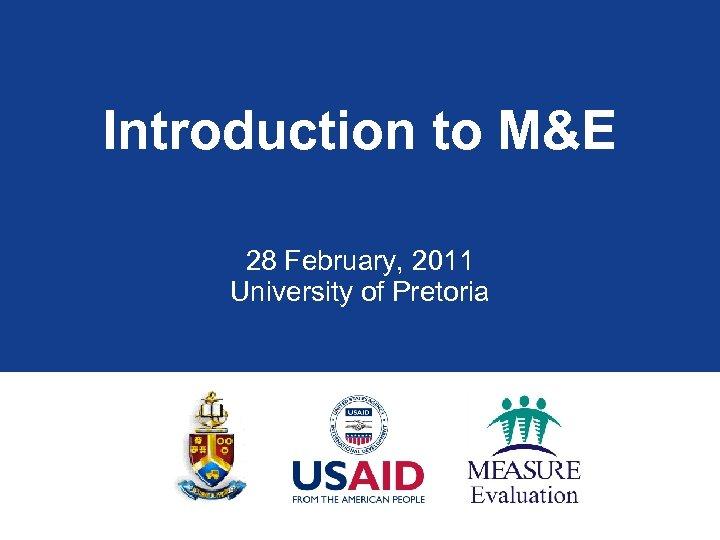 Introduction to M&E 28 February, 2011 University of Pretoria