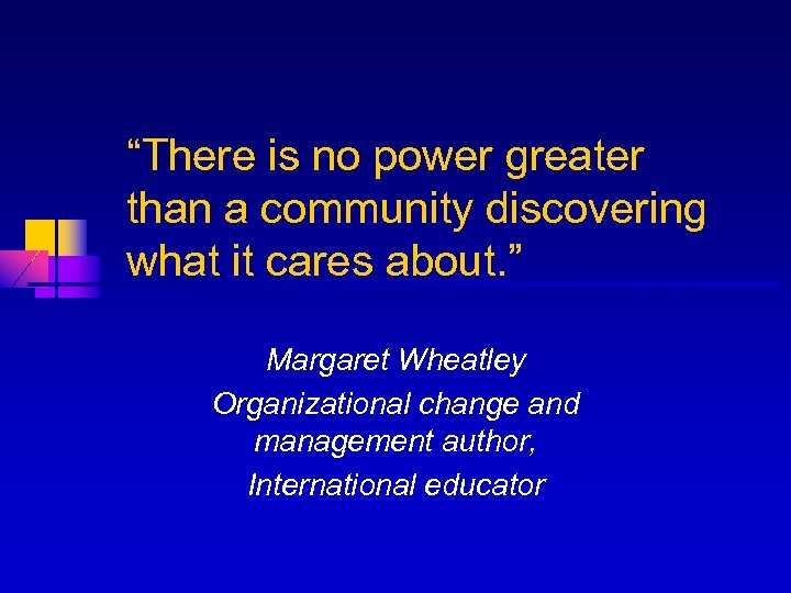 """""""There is no power greater than a community discovering what it cares about. """""""