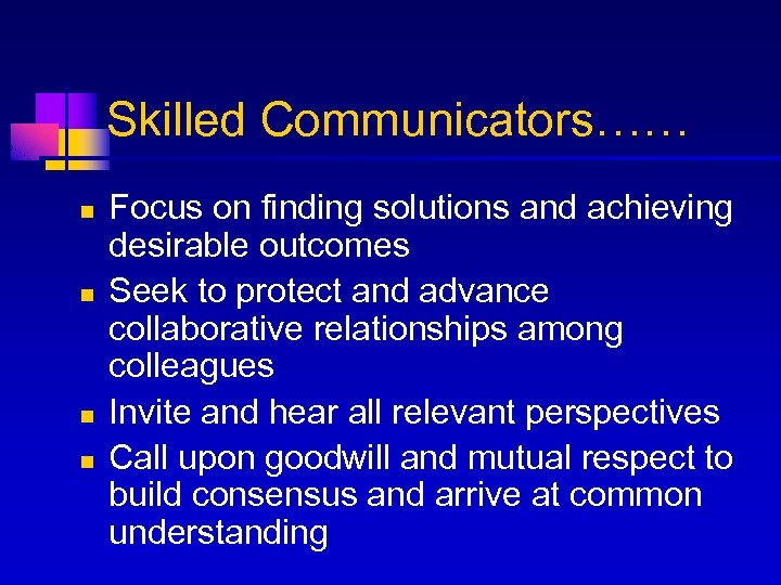 Skilled Communicators…… n n Focus on finding solutions and achieving desirable outcomes Seek to