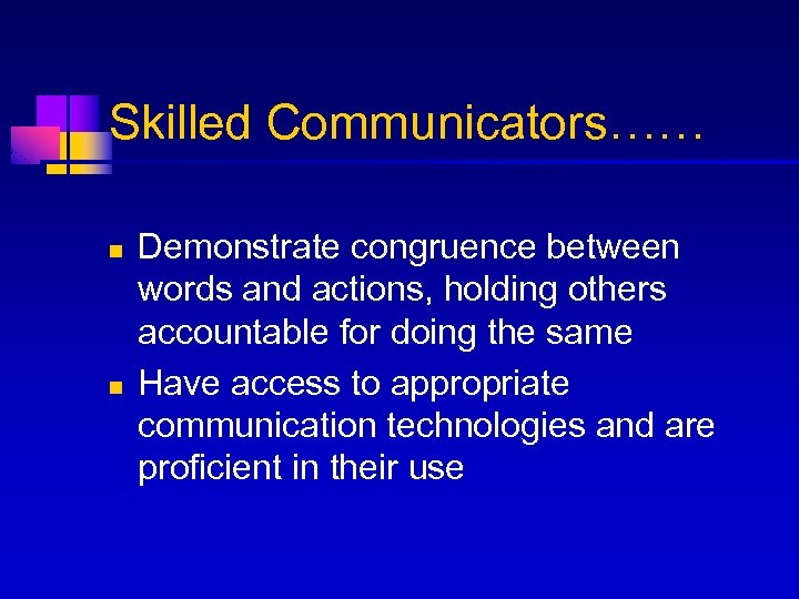 Skilled Communicators…… n n Demonstrate congruence between words and actions, holding others accountable for