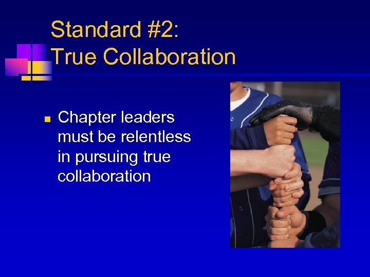 Standard #2: True Collaboration n Chapter leaders must be relentless in pursuing true collaboration