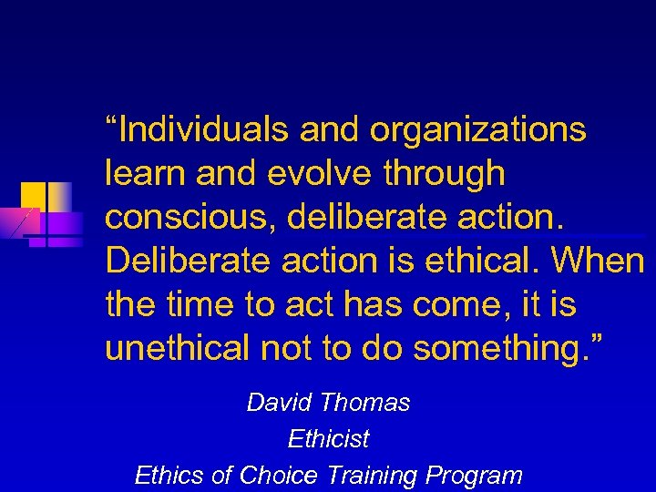"""""""Individuals and organizations learn and evolve through conscious, deliberate action. Deliberate action is ethical."""
