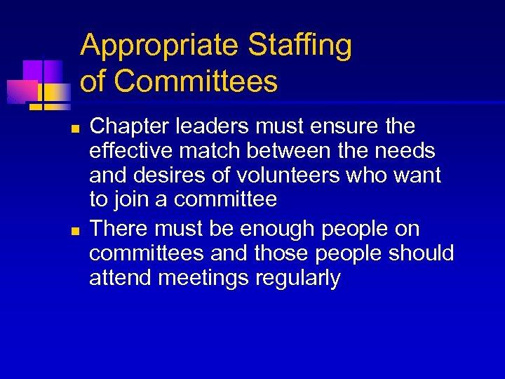 Appropriate Staffing of Committees n n Chapter leaders must ensure the effective match between