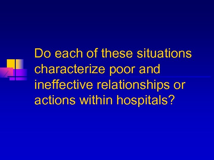 Do each of these situations characterize poor and ineffective relationships or actions within hospitals?