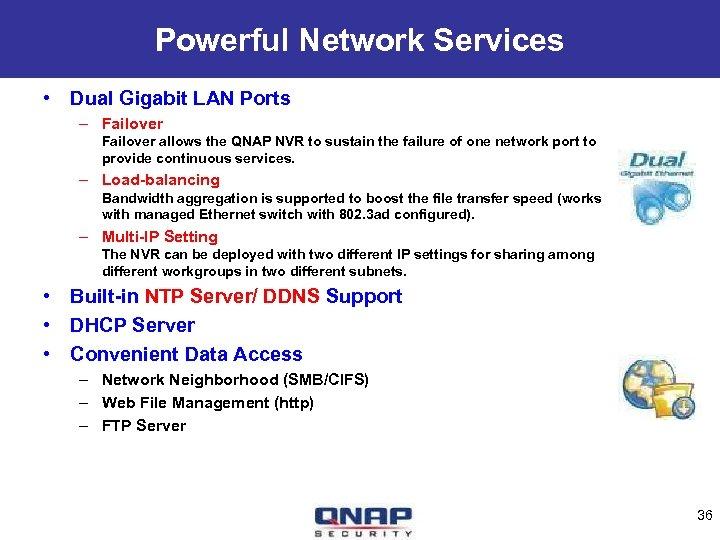 Powerful Network Services • Dual Gigabit LAN Ports – Failover allows the QNAP NVR